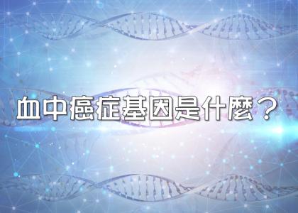 【衛教馨知】血中癌症基因是什麼?